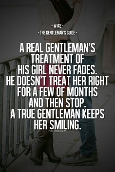 a real gentleman's treatment of his girl never fades. he doesn't treat her right for a few of months and then stop. a true gentleman keeps her smiling.