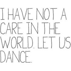 I have not a care in the world. Let us dance.