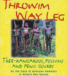 Throwim Way Leg: Tree-Kangaroos Possums And Penis Gourds-On The Track Of Unknown Mammals In Wildest New Guinea PDF