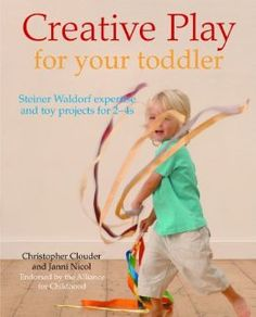 Creative Play for Your Toddler: Steiner Waldorf Expertise and Toy Projects (age 2-4)