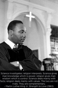 """Martin Luther King Jr.: """"Science investigates; religion interprets. ... Science deals mainly with facts; religion deals mainly with values; The two are not rivals. They are complementary."""""""