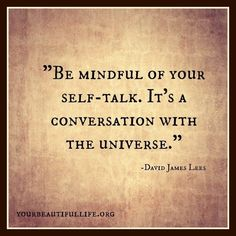 """Be mindful of your self-talk. It's a conversation with the Universe."" ~David James Lee"