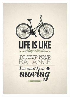 A vida é como andar de bicicleta... para manter o seu equilíbrio, você deve permanecer em movimento.