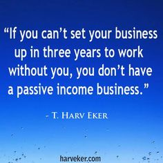 If you can't set your business up in three years to work without you, you don't have a passive-income business.  Now that doesn't mean you're never involved at all. You still have to do some work on it, but a whole lot less than what you're doing now!  http://www.harveker.com/2015/07/28/how-to-become-financially-free-by-creating-passive-income/