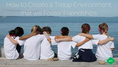 How to Create a Troop Environment that will Foster Friendships
