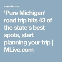 'Pure Michigan' road trip hits 43 of the state's best spots, start planning your trip | 						MLive.com