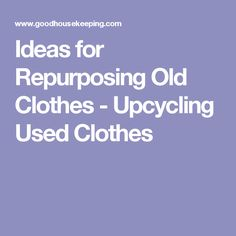 Ideas for Repurposing Old Clothes - Upcycling Used Clothes