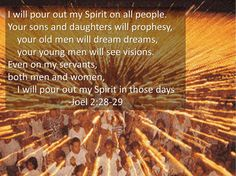 And it shall come to pass afterward that I will pour out my spirit upon all flesh; and your sons and your daughters shall prophesy your old men shall dream dreams your young men shall see visions: And also upon the servants and upon the handmaids in those days will I pour out my spirit. [Joel 2:28-29]