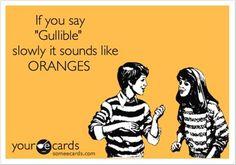 if you say gullible slowly it sounds like oranges