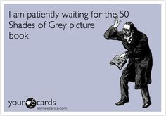 I am patiently waiting for the 50 Shades of Grey picture book.
