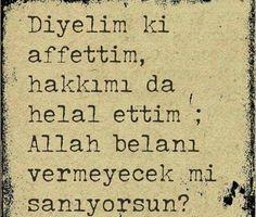 Diyelim ki affettim, hakkımı da helal ettim; Allah belanı vermeyecek mi sanıyorsun?