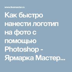 Как быстро нанести логотип на фото с помощью Photoshop - Ярмарка Мастеров - ручная работа, handmade