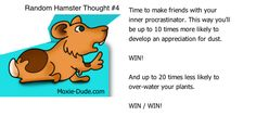 Time to make friends with your inner procrastinator. This way you'll be up to ten times more likely to develop an appreciation for dust.  WIN!  And up to 20 times less likely to over-water your plants.  WIN / WIN