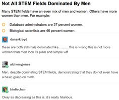 these are both still male dominated like……….this is wrong this is not more women than men look its plain and simple wtf. Men, despite dominating STEM fields, demonstrating that they do not even have a basic grasp on math. http://imaginal.tumblr.com/post/152361585171