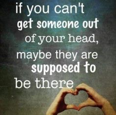 if you can't get someone out of your head, maybe they are supposed to be there.....