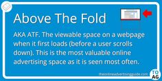 Above The Fold in online advertising (or ATF) refers to the viewable space on a webpage when it first loads.   It is a term taken from print media. The 'fold' used to mean the literal fold in a newspaper, but on a computer has come to mean the bottom of a users screen before scrolling down.   #DigitalMarketing | #OnlineAdvertising | #Websites Advertising Space, Online Advertising, Marketing Definition, Newspaper, Definitions, Knowing You, Digital Marketing, Magazine