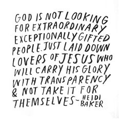 """""""God is not looking for extraordinary exceptionally gifted people. Just laid down lovers of Jesus who will carry His glory with transparency & not take it for themselves. Bible Quotes, Me Quotes, Bible Verses, Gods Love Quotes, Godly Quotes, Prayer Scriptures, Cool Words, Wise Words, Ch Spurgeon"""