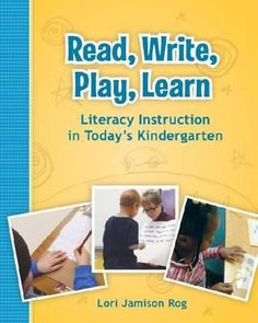 Read, write, play, learn: Literacy instruction in today's kindergarten. (2011). by Lori Jamison Rog.
