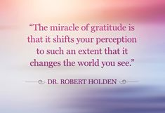 """""""The miracle of gratitude is that it shifts your perception to such an extent that it changes the world you see."""" - Dr Robert Holden Reasons to Be Grateful Today"""" from Oprah Magazine. Good Quotes, Quotes To Live By, Inspirational Quotes, Short Quotes, Awesome Quotes, Meaningful Quotes, Funny Quotes, Robert Holden, Law Of Attraction"""