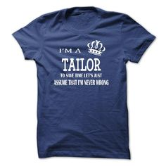 i am a TAILOR, to save time lets just assume that i am never wrong T-Shirts, Hoodies. CHECK PRICE ==► https://www.sunfrog.com/LifeStyle/i-am-a-TAILOR-to-save-time-lets-just-assume-that-i-am-never-wrong.html?id=41382