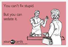 You can't fix stupid. But you can sedate it. | Nurses Week Ecard | someecards.com
