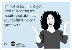 I'm not crazy. I just got tired of keeping my mouth shut about all your bullshit I didn't agree with.