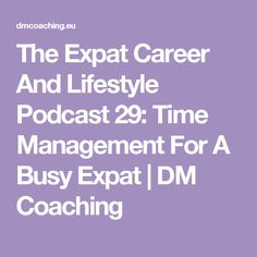 The Expat Career And Lifestyle Podcast 29: Time Management For A Busy Expat | DM Coaching