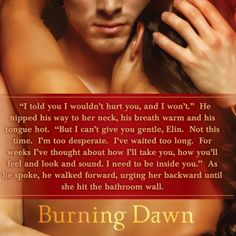 """For weeks I've thought about how I'll take you . . . "" ~~ Burning Dawn by Gena Showalter"