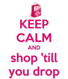 KEEP CALM AND shop 'till you drop