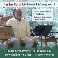 Free Inner-Life Class with Guy Finley... Sun, Nov 13 from 9:30 - 11:30am PST Spiritual Join Guy Finley for his weekly Sunday class in which he sheds helpful and healing light on topics such as relationships, stress, letting go, and success. The meeting includes an hour-long talk by Guy, music by the Life of Learning Singers, and short talks by students. Guy Finley is a self-realization author and teacher known for his kindness, passion, and deep understanding of the inner path.