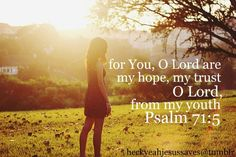 For You, O Lord are my hope, my trust...  Psalm 71:5
