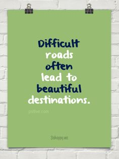 Difficult roads  often lead to  beautiful destinations. by psitive.com #241931 - psitive.com