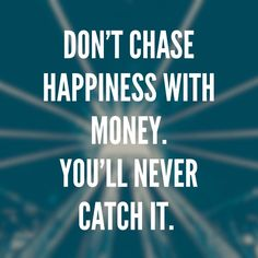 Don't chase happiness with money. You'll never catch it.  03.17.16