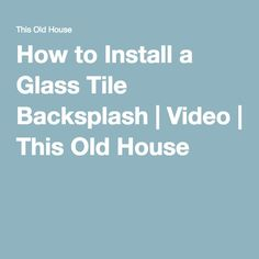 How to Install a Glass Tile Backsplash | Video | This Old House