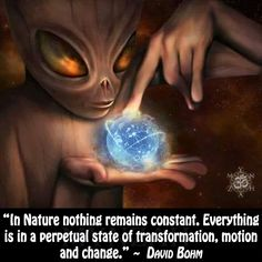 """In Nature nothing remains constant. Everything is in a perpetual state of transformation, motion and change. Spiritual Enlightenment, Spiritual Wisdom, Spiritual Awakening, Cosmic Quotes, David Bohm, Transformation Quotes, Law Quotes, Intuitive Empath, Light Quotes"