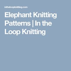 Elephant Knitting Patterns | In the Loop Knitting