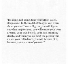 Learn to be happy alone, so you know how to be happy with someone else