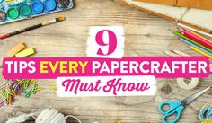 9 Tips Every Papercrafter Must Know