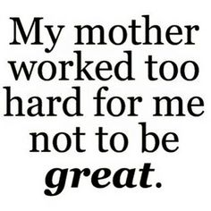 My mother worked too hars for me not to be great Miss You Mom, I Love Mom, Mothers Love, New Quotes, Quotes To Live By, Life Quotes, Inspirational Quotes, Motivational Quotes, Life Sayings