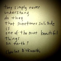 They simply never understand, do they, that sometimes solitude is one of the most beautiful things on earth? -Charles Bukowski