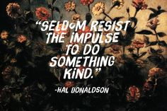 Seldom resist the impulse to do something kind.