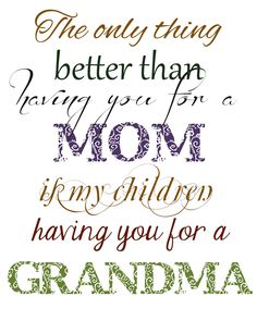 Free Printable -The Only Thing Better than Having you for a Mom...almost every name for grandma available for free download