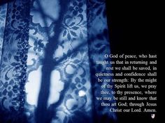 O God of peace, who hast taught us that in returning and rest we shall be saved, in quietness and confidence shall be our strength: By the might of thy Spirit lift us, we pray thee, to thy presence, where we may be still and know that thou art God; through Jesus Christ our Lord. Amen. ~ The Book of Common Prayer