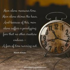 """""""Man alone measures time. Man alone chimes the hour. And because of this, man alone suffers a paralyzing fear that no other creature endures – A fear of time running out."""" - Mitch Albom"""