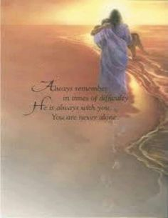Always remember in times of difficulty, He is always with you. You are never alone.