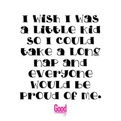 I wish I was a kid so I could take long naps and everyone would be proud of me Good Housekeeping, Proud Of Me, Wish, Clever, Funny Quotes, Fairy, Random, Inspiration, Funny Phrases