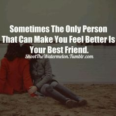 so true and i have the best friend anyone could ever have<3