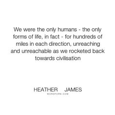 """Heather     James - """"We were the only humans - the only forms of life, in fact - for hundreds of miles..."""". fire, isolation, vincent, civilisation, elements-of-power, roxy"""