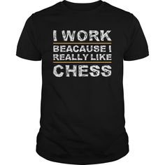 I WORK BECAUSE I REALLY LIKE CHESS  #awesome t-shirts #t-shirts men's #new design t shirts #peace t shirts #t shirt Design Company #stylish men's t shirts #custom made tee shirts #tee shirts for guys #t shirts in bulk #personalized shirts #shirt t #women's shirts # Shirt on t shirt # Witty t shirts # Cotton t shirts men's