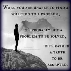 When you are unable to find a solution to a problem, it's probably not a problem to be solved, but, rather a truth to be accepted.